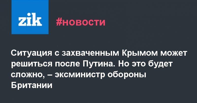 Общество: Ситуация с захваченным Крымом может решиться после Путина. Но это будет сложно, – эксминистр обороны Британии