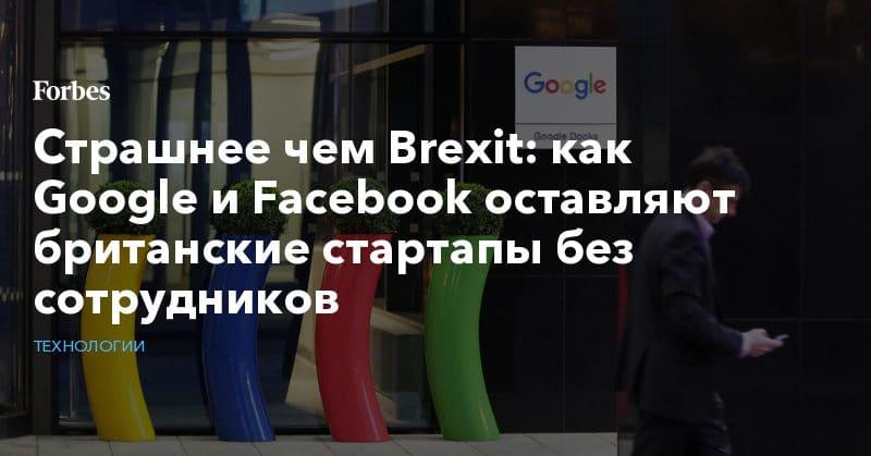 Политика: Страшнее чем Brexit: как Google и Facebook оставляют британские стартапы без сотрудников