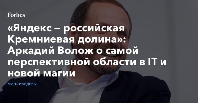 Политика: «Яндекс — российская Кремниевая долина»: Аркадий Волож о самой перспективной области в IT и новой магии