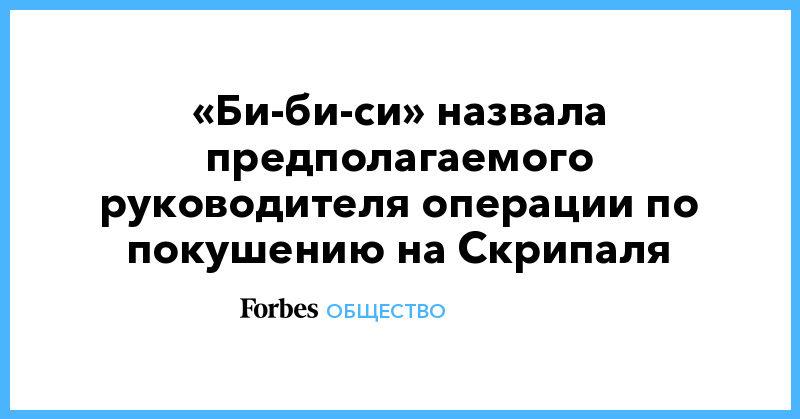 Политика: «Би-би-си» назвала предполагаемого руководителя операции по покушению на Скрипаля