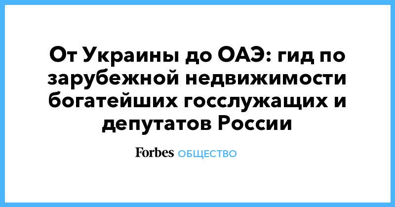 Политика: От Украины до ОАЭ: гид по зарубежной недвижимости богатейших госслужащих и депутатов России