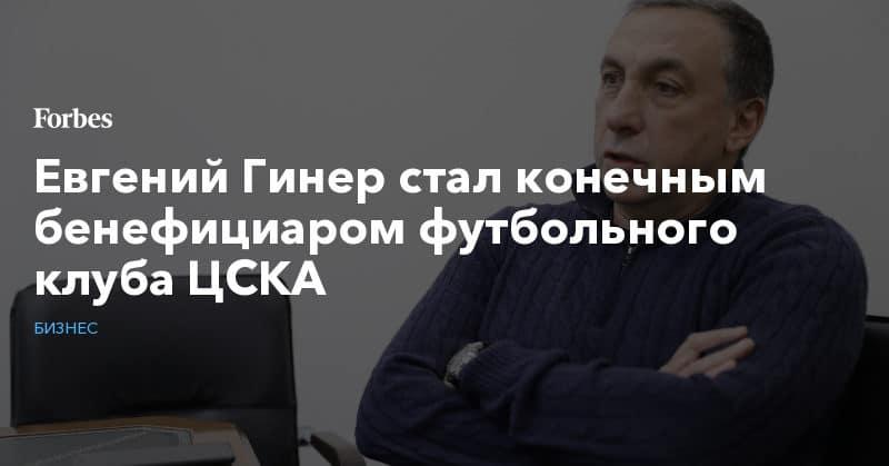 Политика: Евгений Гинер стал конечным бенефициаром футбольного клуба ЦСКА