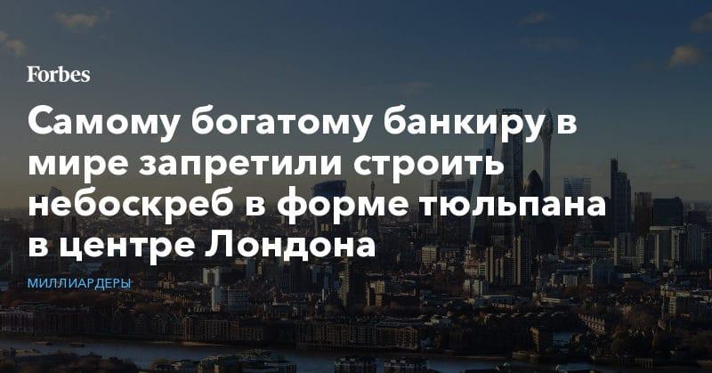 Политика: Самому богатому банкиру в мире запретили строить небоскреб в форме тюльпана в центре Лондона