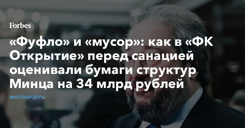 Политика: «Фуфло» и «мусор»: как в «ФК Открытие» перед санацией оценивали бумаги структур Минца на 34 млрд рублей