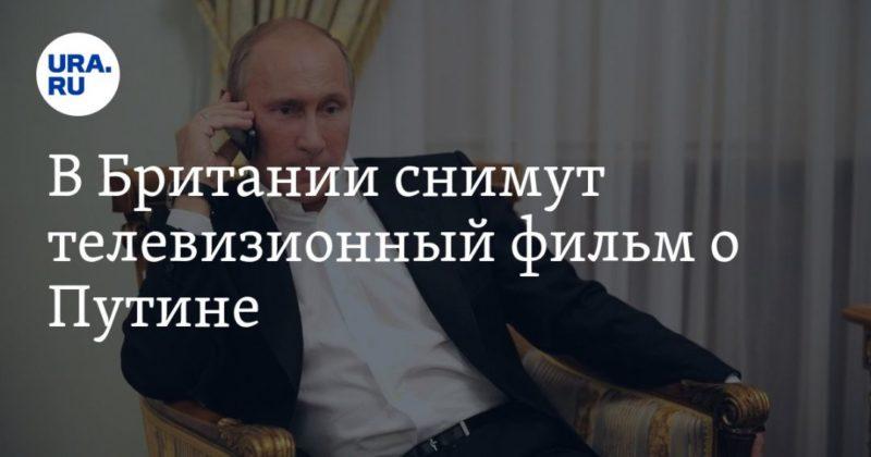 Общество: В Британии снимут телевизионный фильм о Путине — URA.RU