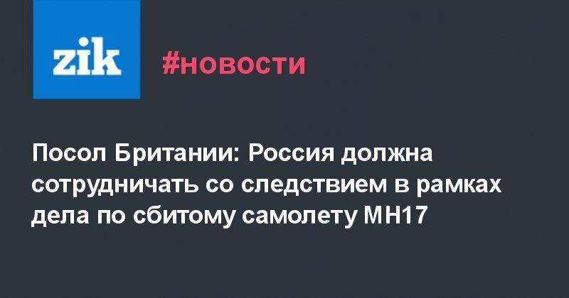 Общество: Посол Британии: Россия должна сотрудничать со следствием в рамках дела по сбитому самолету MH17