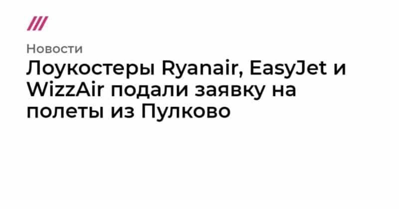 Общество: Лоукостеры Ryanair, EasyJet и WizzAir подали заявку на полеты из Пулково