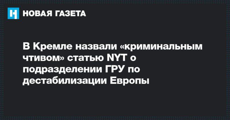 Общество: В Кремле назвали «криминальным чтивом» статью NYT о подразделении ГРУ по дестабилизации Европы