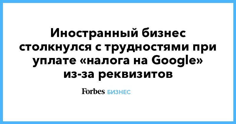 Общество: Иностранный бизнес столкнулся с трудностями при уплате «налога на Google» из-за реквизитов