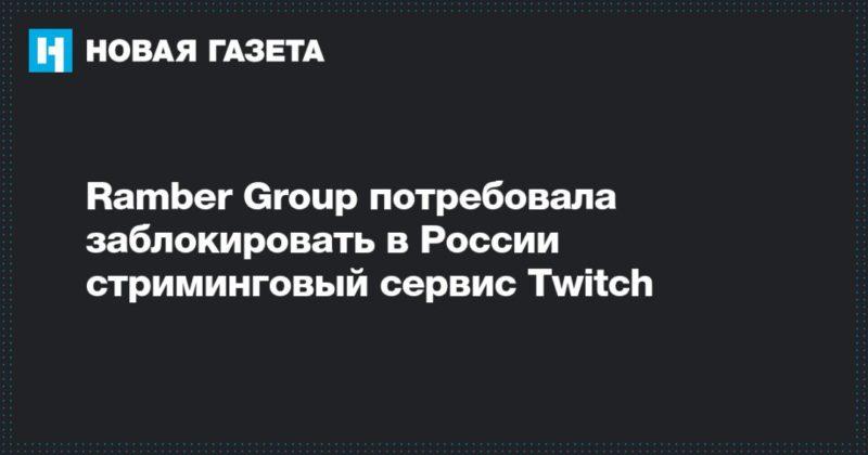 Общество: Ramber Group потребовала заблокировать в России стриминговый сервис Twitch