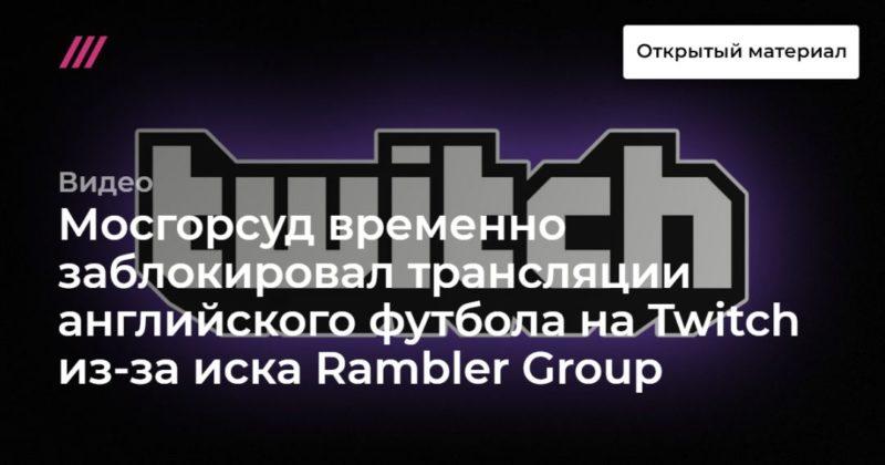 Общество: Мосгорсуд временно заблокировал трансляции английского футбола на Twitch из-за иска Rambler Group