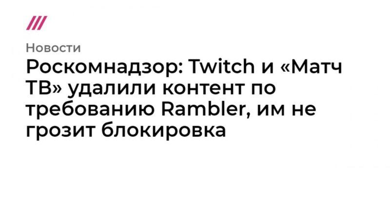 Общество: Роскомнадзор: Twitch и «Матч ТВ» удалили контент по требованию Rambler, им не грозит блокировка