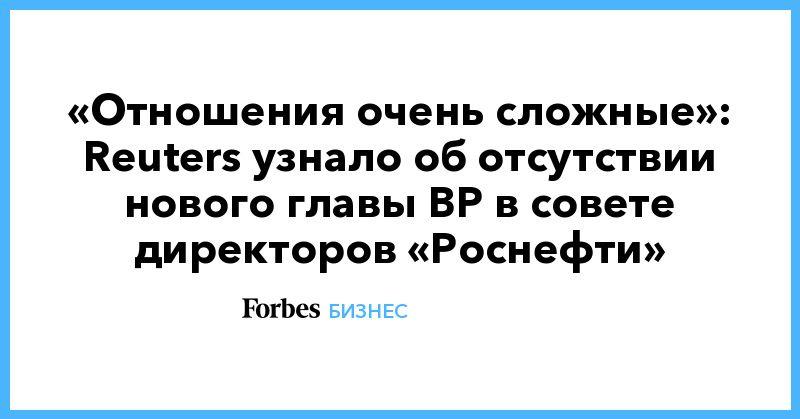 Общество: «Отношения очень сложные»: Reuters узнало об отсутствии нового главы BP в совете директоров «Роснефти»