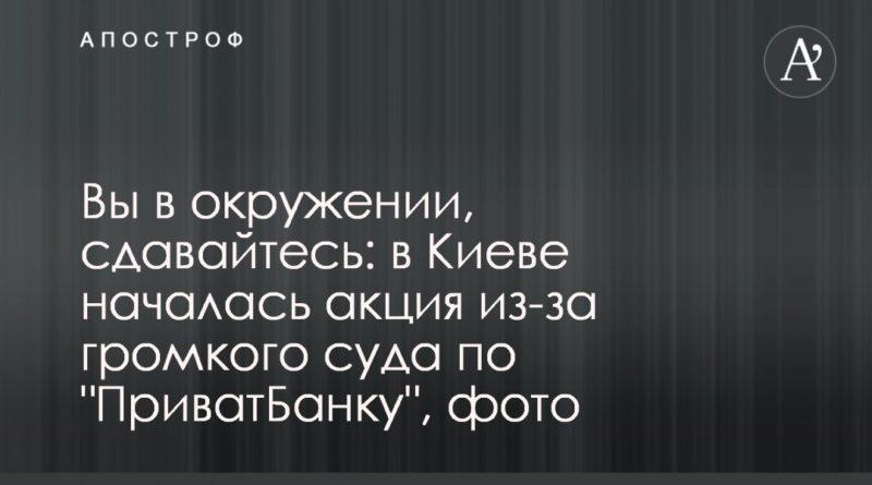 """Общество: Вы в окружении, сдавайтесь: в Киеве началась акция из-за громкого суда по """"ПриватБанку"""", фото"""