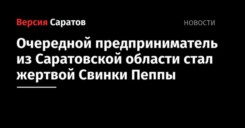 Общество: Очередной предприниматель из Саратовской области стал жертвой Свинки Пеппы