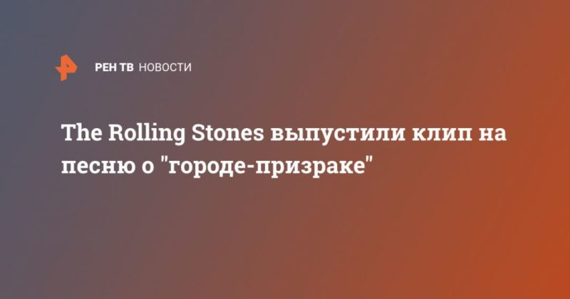 """Общество: The Rolling Stones выпустили клип на песню о """"городе-призраке"""""""