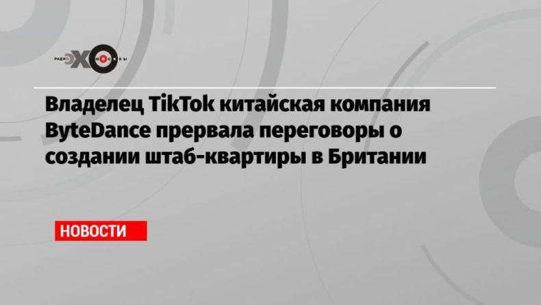 Общество: Владелец TikTok китайская компания ByteDance прервала переговоры о создании штаб-квартиры в Британии
