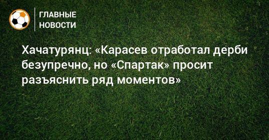 Общество: Хачатурянц: «Карасев отработал дерби безупречно, но «Спартак» просит разъяснить ряд моментов»