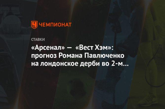Общество: «Арсенал» — «Вест Хэм»: прогноз Романа Павлюченко на лондонское дерби во 2-м туре АПЛ