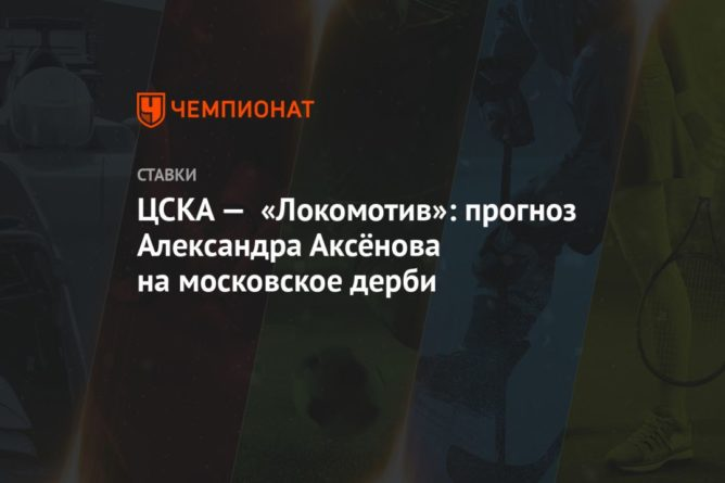 Общество: ЦСКА — «Локомотив»: прогноз Александра Аксёнова на московское дерби