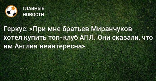 Общество: Геркус: «При мне братьев Миранчуков хотел купить топ-клуб АПЛ. Они сказали, что им Англия неинтересна»