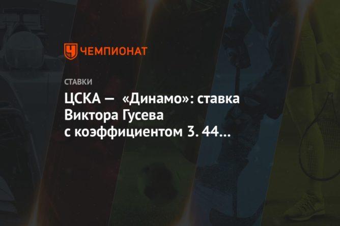 Общество: ЦСКА — «Динамо»: ставка Виктора Гусева с коэффициентом 3.44 на московское дерби РПЛ