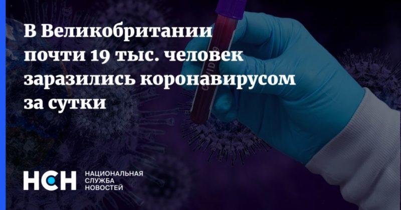 Общество: В Великобритании почти 19 тыс. человек заразились коронавирусом за сутки