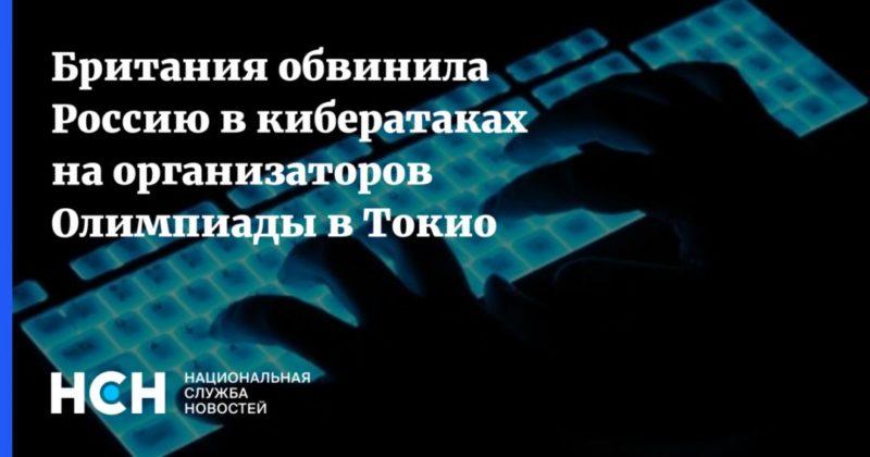 Общество: Британия обвинила Россию в кибератаках на организаторов Олимпиады в Токио