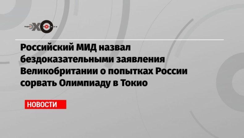 Общество: Российский МИД назвал бездоказательными заявления Великобритании о попытках России сорвать Олимпиаду в Токио