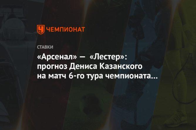 Общество: «Арсенал» — «Лестер»: прогноз Дениса Казанского на матч 6-го тура чемпионата Англии