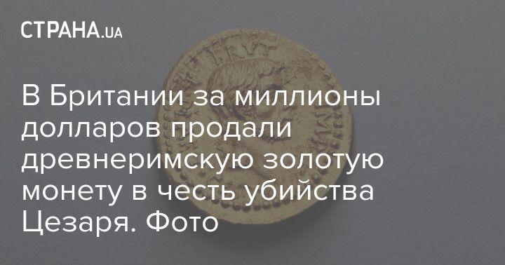 Общество: В Британии за миллионы долларов продали древнеримскую золотую монету в честь убийства Цезаря. Фото