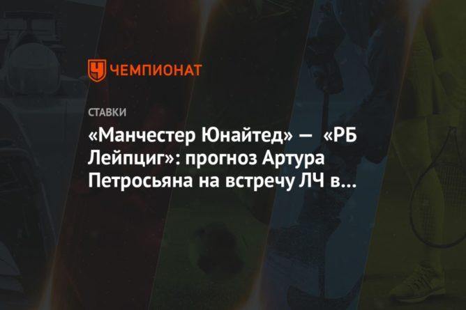 Общество: «Манчестер Юнайтед» — «РБ Лейпциг»: прогноз Артура Петросьяна на встречу ЛЧ в Англии