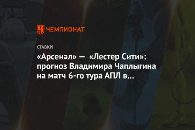 Общество: «Арсенал» — «Лестер Сити»: прогноз Владимира Чаплыгина на матч 6-го тура АПЛ в Лондоне