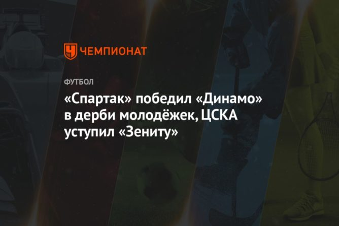 Общество: «Спартак» победил «Динамо» в дерби молодёжек, ЦСКА уступил «Зениту»