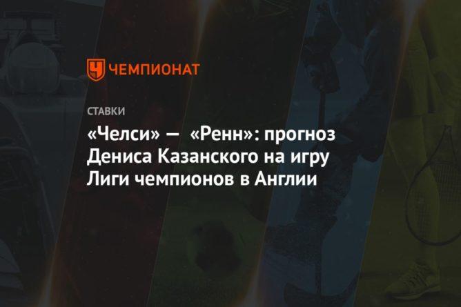 Общество: «Челси» — «Ренн»: прогноз Дениса Казанского на игру Лиги чемпионов в Англии