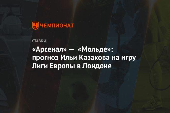 Общество: «Арсенал» — «Мольде»: прогноз Ильи Казакова на игру Лиги Европы в Лондоне