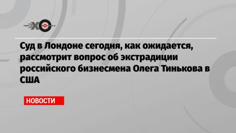 Общество: Суд в Лондоне сегодня, как ожидается, рассмотрит вопрос об экстрадиции российского бизнесмена Олега Тинькова в США