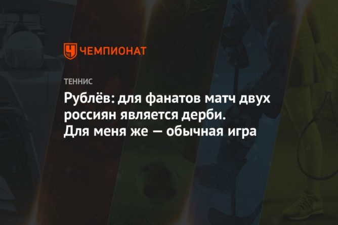 Общество: Рублёв: для фанатов матч двух россиян является дерби. Для меня же — обычная игра