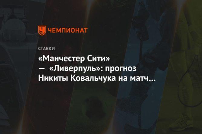 Общество: «Манчестер Сити» — «Ливерпуль»: прогноз Никиты Ковальчука на матч чемпионата Англии