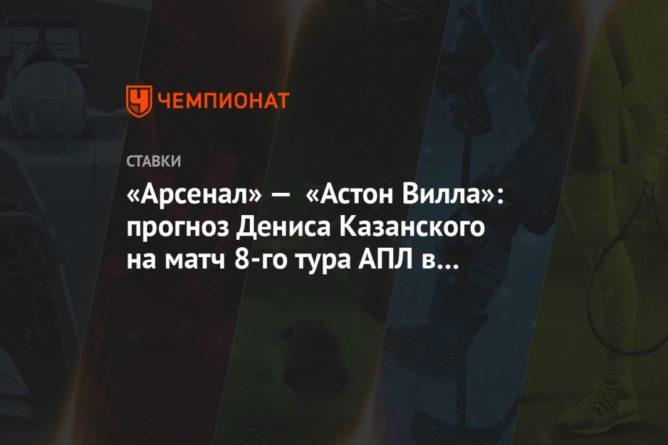 Общество: «Арсенал» — «Астон Вилла»: прогноз Дениса Казанского на матч 8-го тура АПЛ в Лондоне