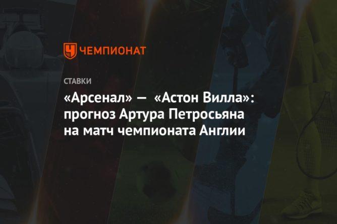Общество: «Арсенал» — «Астон Вилла»: прогноз Артура Петросьяна на матч чемпионата Англии