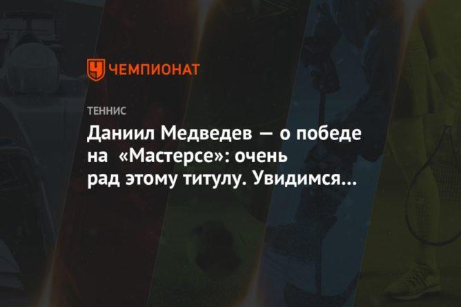 Общество: Даниил Медведев — о победе на «Мастерсе»: очень рад этому титулу. Увидимся в Лондоне!