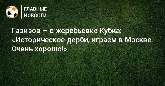 Общество: Газизов – о жеребьевке Кубка: «Историческое дерби, играем в Москве. Очень хорошо!»