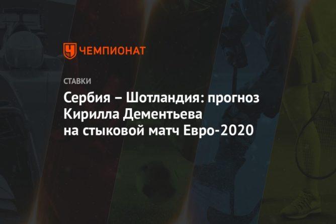 Общество: Сербия – Шотландия: прогноз Кирилла Дементьева на стыковой матч Евро-2020