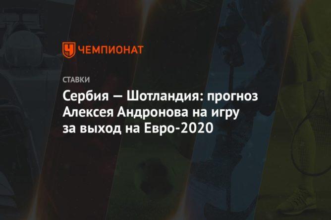 Общество: Сербия — Шотландия: прогноз Алексея Андронова на игру за выход на Евро-2020