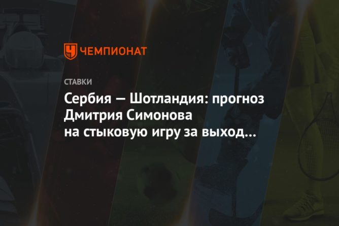 Общество: Сербия — Шотландия: прогноз Дмитрия Симонова на стыковую игру за выход на Евро-2020