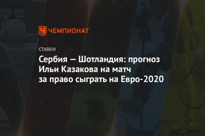 Общество: Сербия — Шотландия: прогноз Ильи Казакова на матч за право сыграть на Евро-2020