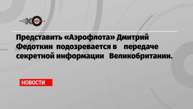 Общество: Представить «Аэрофлота» Дмитрий Федоткин подозревается в передаче секретной информации Великобритании.