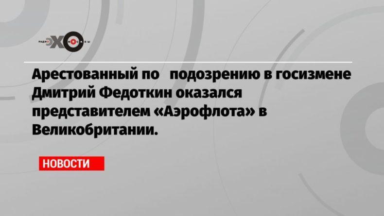 Общество: Арестованный по подозрению в госизмене Дмитрий Федоткин оказался представителем «Аэрофлота» в Великобритании.