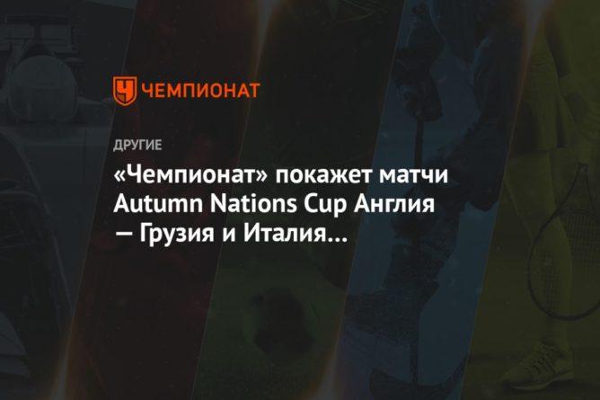 Общество: «Чемпионат» покажет матчи Autumn Nations Cup Англия — Грузия и Италия — Шотландия